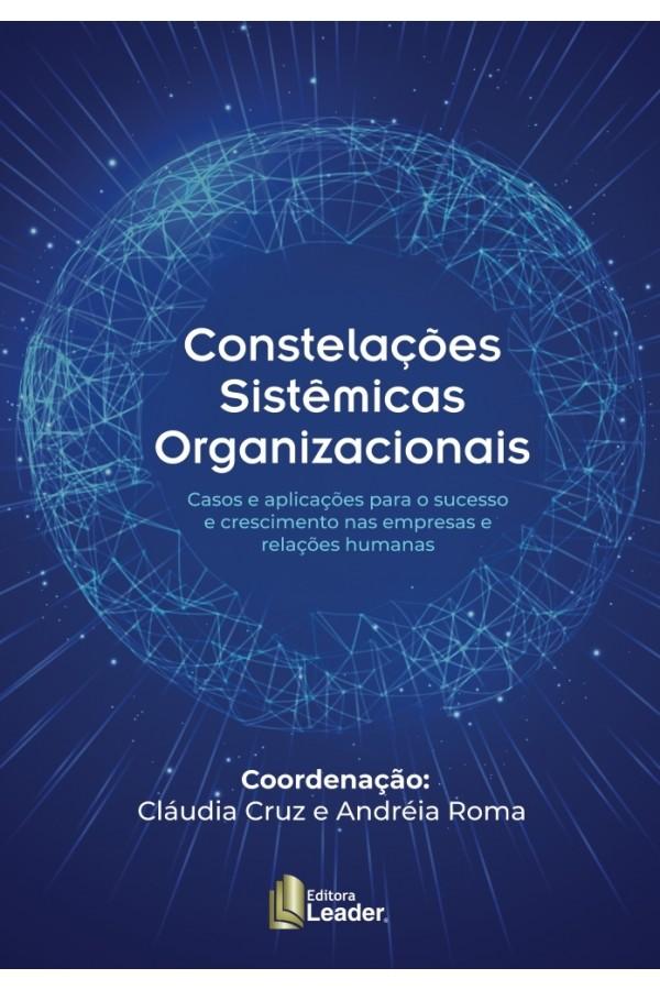 Livro Constelações Sistêmicas Organizacionais - Casos e aplicações para o sucesso e crescimento nas empresas e relações humanas